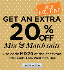 An Extra 20% Off all our Mix and Match Suits